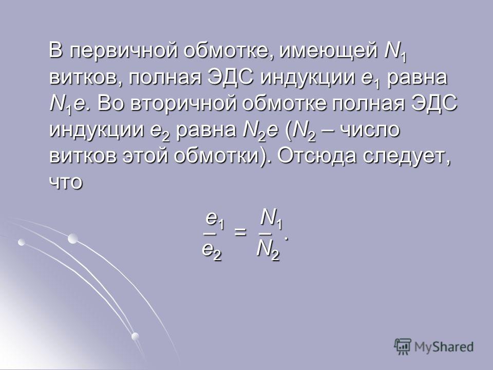 В первичной обмотке, имеющей N 1 витков, полная ЭДС индукции e 1 равна N 1 e. Во вторичной обмотке полная ЭДС индукции e 2 равна N 2 e (N 2 – число витков этой обмотки). Отсюда следует, что В первичной обмотке, имеющей N 1 витков, полная ЭДС индукции
