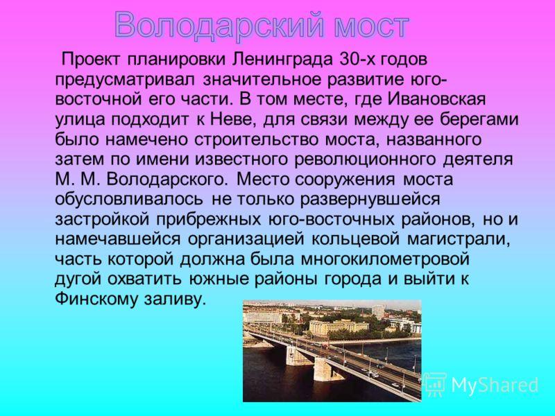Проект планировки Ленинграда 30-х годов предусматривал значительное развитие юго- восточной его части. В том месте, где Ивановская улица подходит к Неве, для связи между ее берегами было намечено строительство моста, названного затем по имени известн