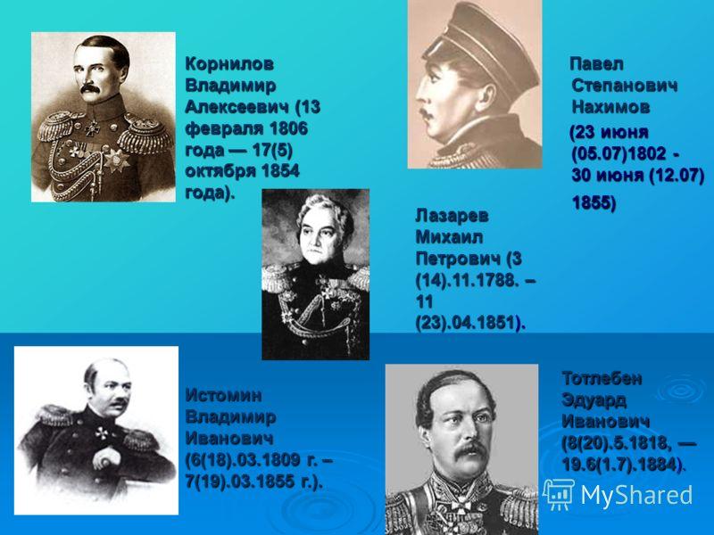 Павел Степанович Нахимов Павел Степанович Нахимов (23 июня (05.07)1802 - 30 июня (12.07) 1855) (23 июня (05.07)1802 - 30 июня (12.07) 1855) Корнилов Владимир Алексеевич (13 февраля 1806 года 17(5) октября 1854 года). Истомин Владимир Иванович (6(18).