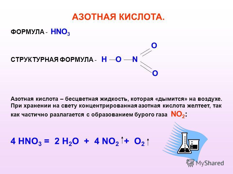 АЗОТНАЯ КИСЛОТА. ФОРМУЛА - HNO 3 O СТРУКТУРНАЯ ФОРМУЛА - H O N O Азотная кислота – бесцветная жидкость, которая «дымится» на воздухе. При хранении на свету концентрированная азотная кислота желтеет, так как частично разлагается с образованием бурого