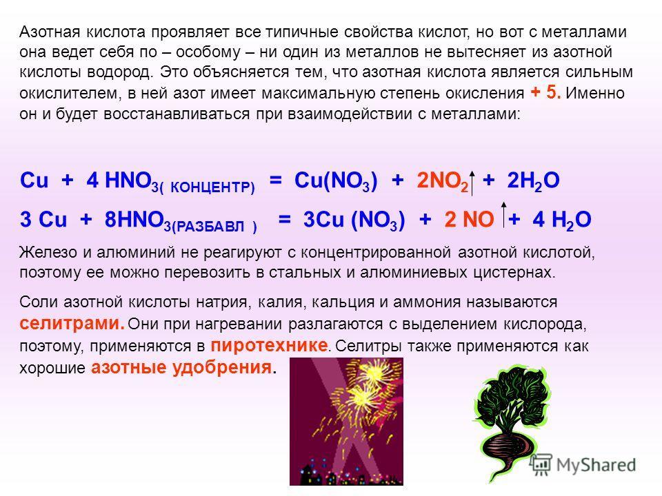 Азотная кислота проявляет все типичные свойства кислот, но вот с металлами она ведет себя по – особому – ни один из металлов не вытесняет из азотной кислоты водород. Это объясняется тем, что азотная кислота является сильным окислителем, в ней азот им