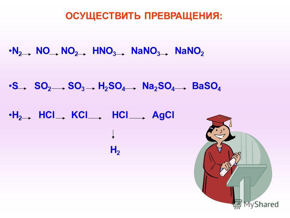 ОСУЩЕСТВИТЬ ПРЕВРАЩЕНИЯ: N 2 NO NO 2 HNO 3 NaNO 3 NaNO 2 S SO 2 SO 3 H 2 SO 4 Na 2 SO 4 BaSO 4 H 2 HCl KCl HCl AgCl H 2