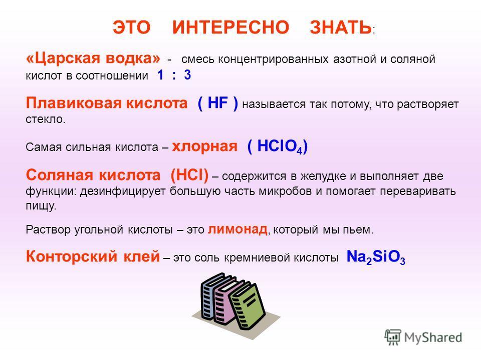 ЭТО ИНТЕРЕСНО ЗНАТЬ : «Царская водка» - смесь концентрированных азотной и соляной кислот в соотношении 1 : 3 Плавиковая кислота ( HF ) называется так потому, что растворяет стекло. Самая сильная кислота – хлорная ( HClO 4 ) Соляная кислота (HCl) – со