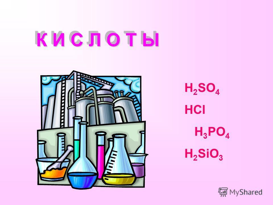 К И С Л О Т Ы Н 2 SO 4 HCl H 3 PO 4 H 2 SiO 3