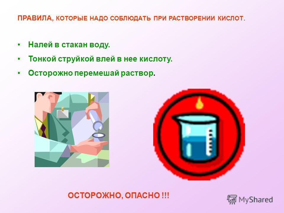 ПРАВИЛА, КОТОРЫЕ НАДО СОБЛЮДАТЬ ПРИ РАСТВОРЕНИИ КИСЛОТ. Налей в стакан воду. Тонкой струйкой влей в нее кислоту. Осторожно перемешай раствор. ОСТОРОЖНО, ОПАСНО !!!