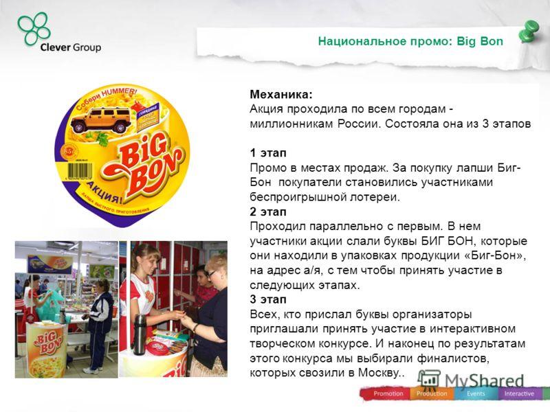 63% 80% 96% Национальное промо: Big Bon Механика: Акция проходила по всем городам - миллионникам России. Состояла она из 3 этапов 1 этап Промо в местах продаж. За покупку лапши Биг- Бон покупатели становились участниками беспроигрышной лотереи. 2 эта