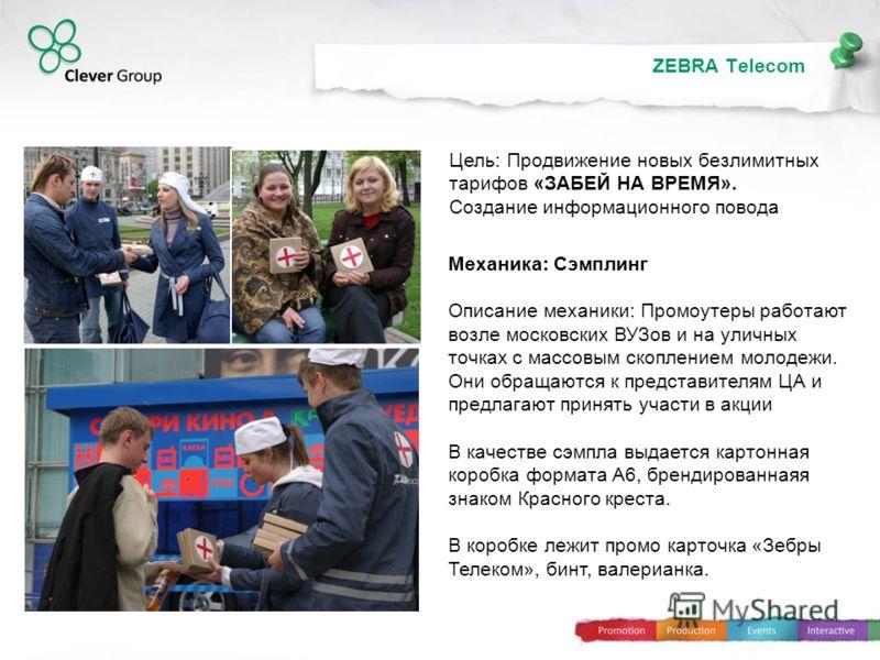 ZEBRA Telecom Механика: Сэмплинг Описание механики: Промоутеры работают возле московских ВУЗов и на уличных точках с массовым скоплением молодежи. Они обращаются к представителям ЦА и предлагают принять участи в акции В качестве сэмпла выдается карто