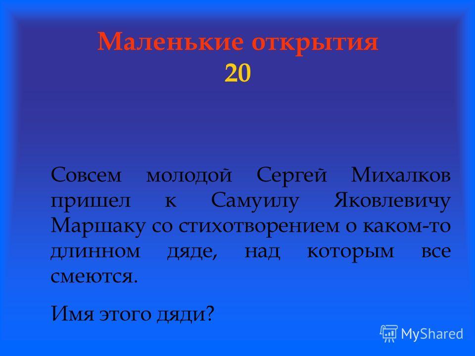 Маленькие открытия 20 Совсем молодой Сергей Михалков пришел к Самуилу Яковлевичу Маршаку со стихотворением о каком-то длинном дяде, над которым все смеются. Имя этого дяди?