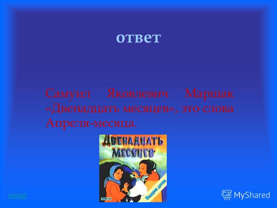 ответ Самуил Яковлевич Маршак «Двенадцать месяцев», это слова Апреля-месяца. назад