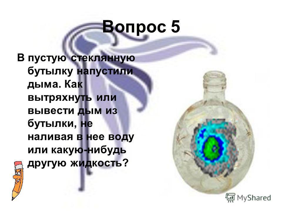 Вопрос 5 В пустую стеклянную бутылку напустили дыма. Как вытряхнуть или вывести дым из бутылки, не наливая в нее воду или какую-нибудь другую жидкость?