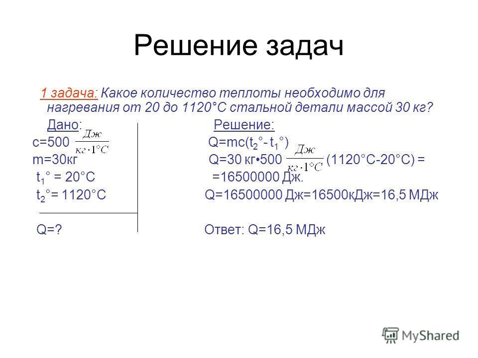 Решение задач 1 задача: Какое количество теплоты необходимо для нагревания от 20 до 1120°С стальной детали массой 30 кг? Дано: Решение: с=500 Q=mc(t 2 °- t 1 °) m=30кг Q=30 кг500 (1120°С-20°С) = t 1 ° = 20°C =16500000 Дж. t 2 °= 1120°C Q=16500000 Дж=