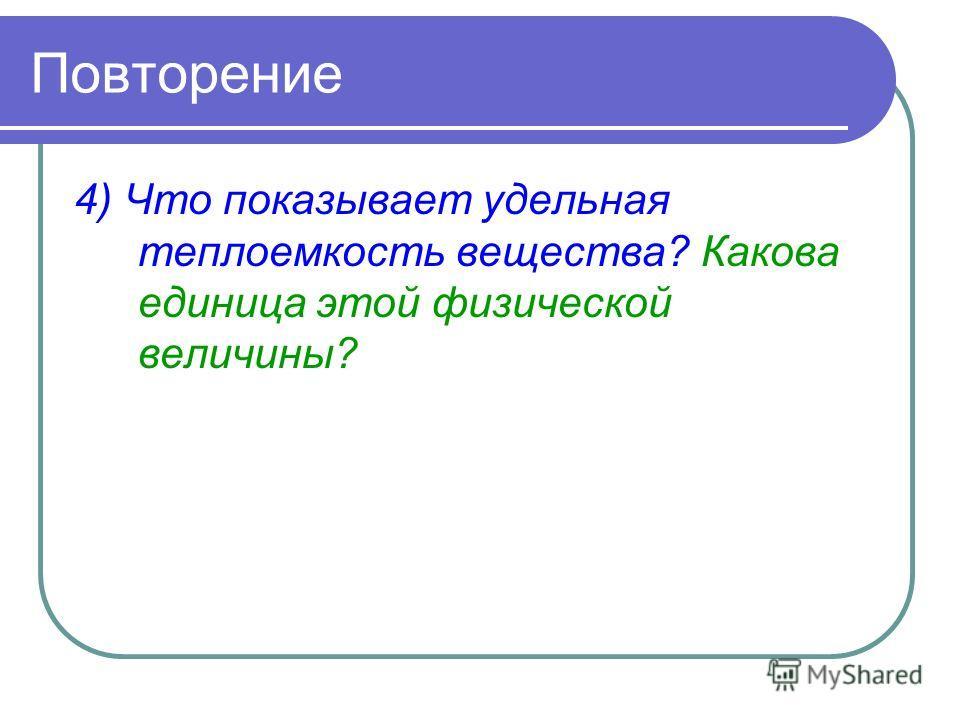 Повторение 4) Что показывает удельная теплоемкость вещества? Какова единица этой физической величины?