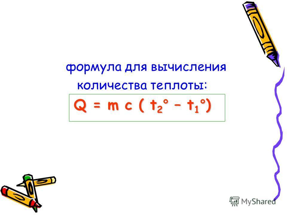 формула для вычисления количества теплоты: Q = m c ( t2° – t1°)