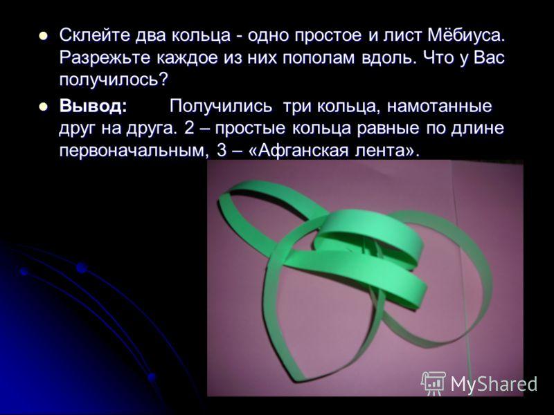 Склейте два кольца - одно простое и лист Мёбиуса. Разрежьте каждое из них пополам вдоль. Что у Вас получилось? Склейте два кольца - одно простое и лист Мёбиуса. Разрежьте каждое из них пополам вдоль. Что у Вас получилось? Вывод: Получились три кольца