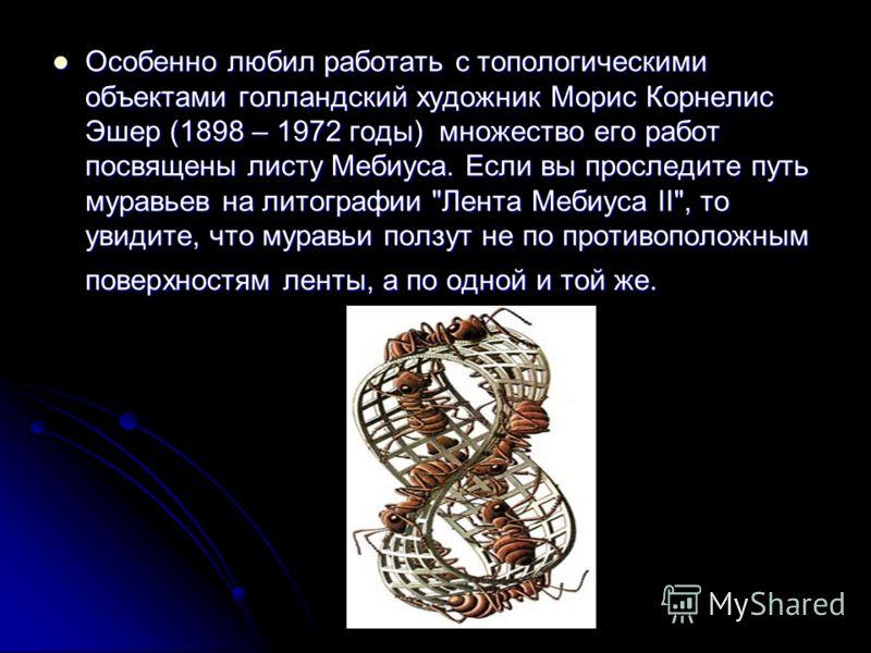 Особенно любил работать с топологическими объектами голландский художник Морис Корнелис Эшер (1898 – 1972 годы) множество его работ посвящены листу Мебиуса. Если вы проследите путь муравьев на литографии