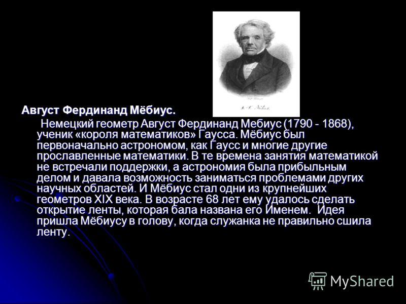Август Фердинанд Мёбиус. Немецкий геометр Август Фердинанд Мебиус (1790 - 1868), ученик «короля математиков» Гаусса. Мёбиус был первоначально астрономом, как Гаусс и многие другие прославленные математики. В те времена занятия математикой не встреча