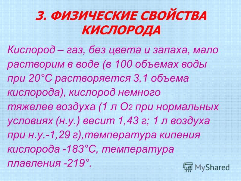 3. ФИЗИЧЕСКИЕ СВОЙСТВА КИСЛОРОДА Кислород – газ, без цвета и запаха, мало растворим в воде (в 100 объемах воды при 20°C растворяется 3,1 объема кислорода), кислород немного тяжелее воздуха (1 л О 2 при нормальных условиях (н.у.) весит 1,43 г; 1 л воз