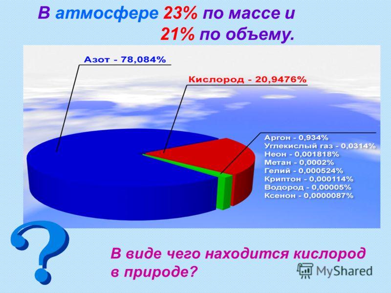 В атмосфере 23% по массе и 21% по объему. В виде чего находится кислород в природе?