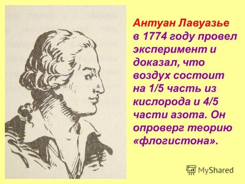 Антуан Лавуазье в 1774 году провел эксперимент и доказал, что воздух состоит на 1/5 часть из кислорода и 4/5 части азота. Он опроверг теорию «флогистона».