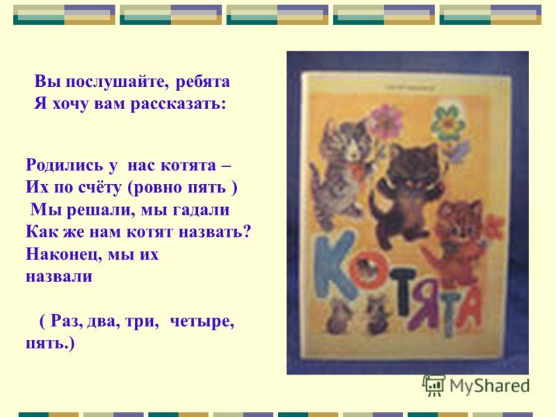 Вы послушайте, ребята Я хочу вам рассказать: Родились у нас котята – Их по счёту (ровно пять ) Мы решали, мы гадали Как же нам котят назвать? Наконец, мы их назвали ( Раз, два, три, четыре, пять.)