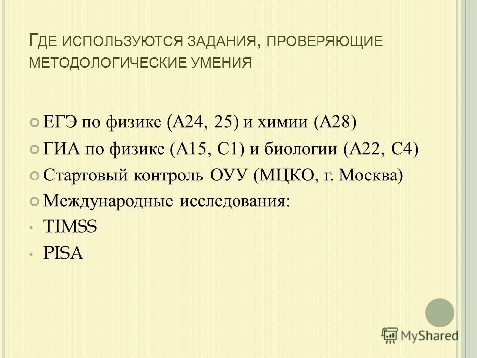 Г ДЕ ИСПОЛЬЗУЮТСЯ ЗАДАНИЯ, ПРОВЕРЯЮЩИЕ МЕТОДОЛОГИЧЕСКИЕ УМЕНИЯ ЕГЭ по физике ( А 24, 25) и химии ( А 28) ГИА по физике ( А 15, С 1) и биологии ( А 22, С 4) Стартовый контроль ОУУ ( МЦКО, г. Москва ) Международные исследования : TIMSS PISA