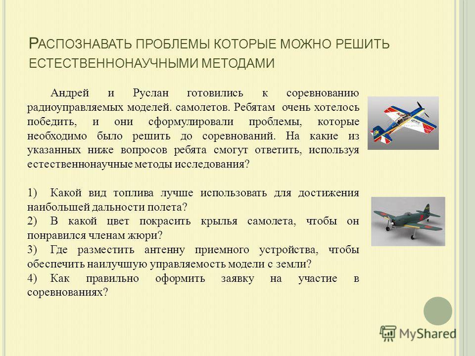 Р АСПОЗНАВАТЬ ПРОБЛЕМЫ КОТОРЫЕ МОЖНО РЕШИТЬ ЕСТЕСТВЕННОНАУЧНЫМИ МЕТОДАМИ Андрей и Руслан готовились к соревнованию радиоуправляемых моделей. самолетов. Ребятам очень хотелось победить, и они сформулировали проблемы, которые необходимо было решить до