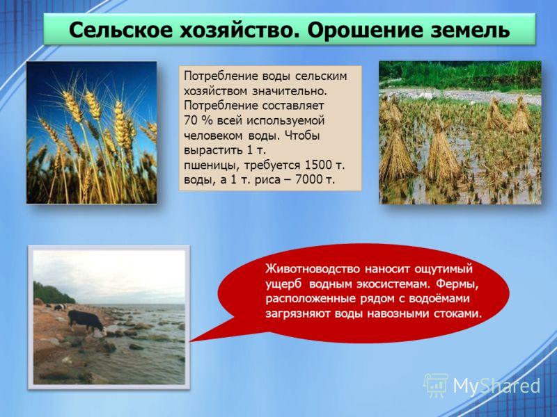 Сельское хозяйство. Орошение земель Животноводство наносит ощутимый ущерб водным экосистемам. Фермы, расположенные рядом с водоёмами загрязняют воды навозными стоками. Потребление воды сельским хозяйством значительно. Потребление составляет 70 % всей