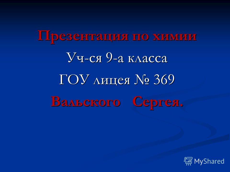 Презентация по химии Уч-ся 9-а класса ГОУ лицея 369 Вальского Сергея.