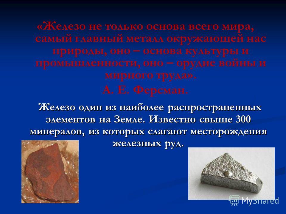 «Железо не только основа всего мира, самый главный металл окружающей нас природы, оно – основа культуры и промышленности, оно – орудие войны и мирного труда». А. Е. Ферсман. Железо один из наиболее распространенных элементов на Земле. Известно свыше