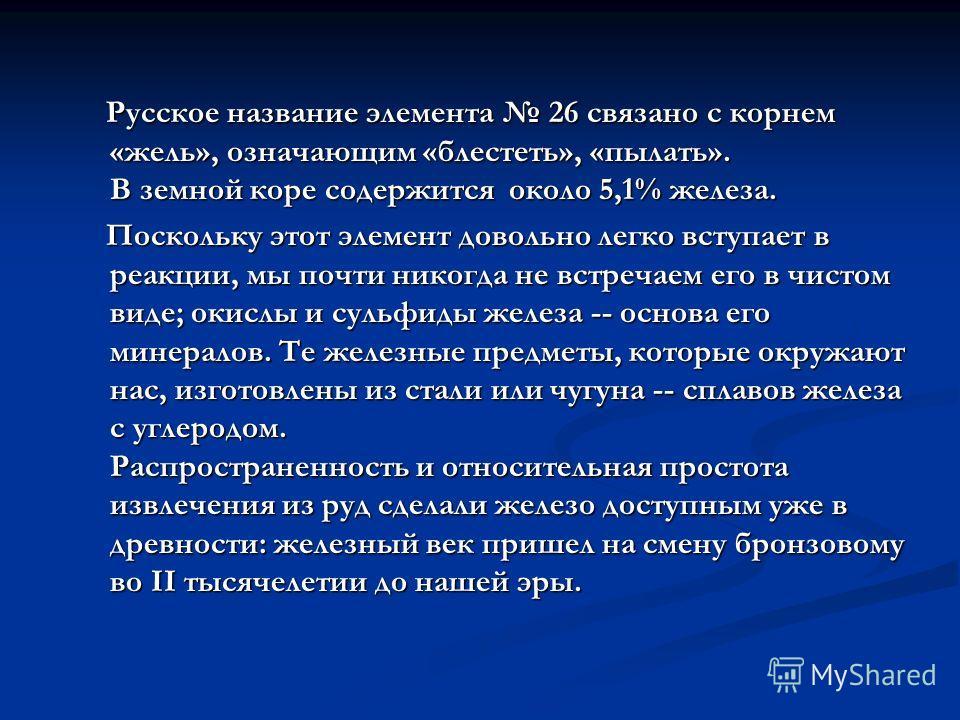 Русское название элемента 26 связано с корнем «жель», означающим «блестеть», «пылать». В земной коре содержится около 5,1% железа. Русское название элемента 26 связано с корнем «жель», означающим «блестеть», «пылать». В земной коре содержится около 5