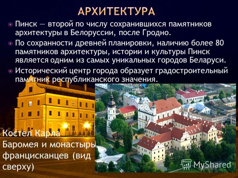Пинск второй по числу сохранившихся памятников архитектуры в Белоруссии, после Гродно. По сохранности древней планировки, наличию более 80 памятников архитектуры, истории и культуры Пинск является одним из самых уникальных городов Беларуси. Историчес
