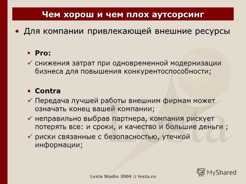 Lesta Studio 2004 :: lesta.ru Чем хорош и чем плох аутсорсинг Для компании привлекающей внешние ресурсыДля компании привлекающей внешние ресурсы Pro: Pro: снижения затрат при одновременной модернизации бизнеса для повышения конкурентоспособности; сни