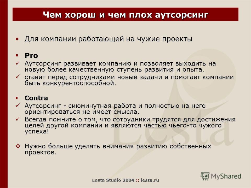 Lesta Studio 2004 :: lesta.ru Чем хорош и чем плох аутсорсинг Для компании работающей на чужие проектыДля компании работающей на чужие проекты Pro Pro Аутсорсинг развивает компанию и позволяет выходить на новую более качественную ступень развития и о