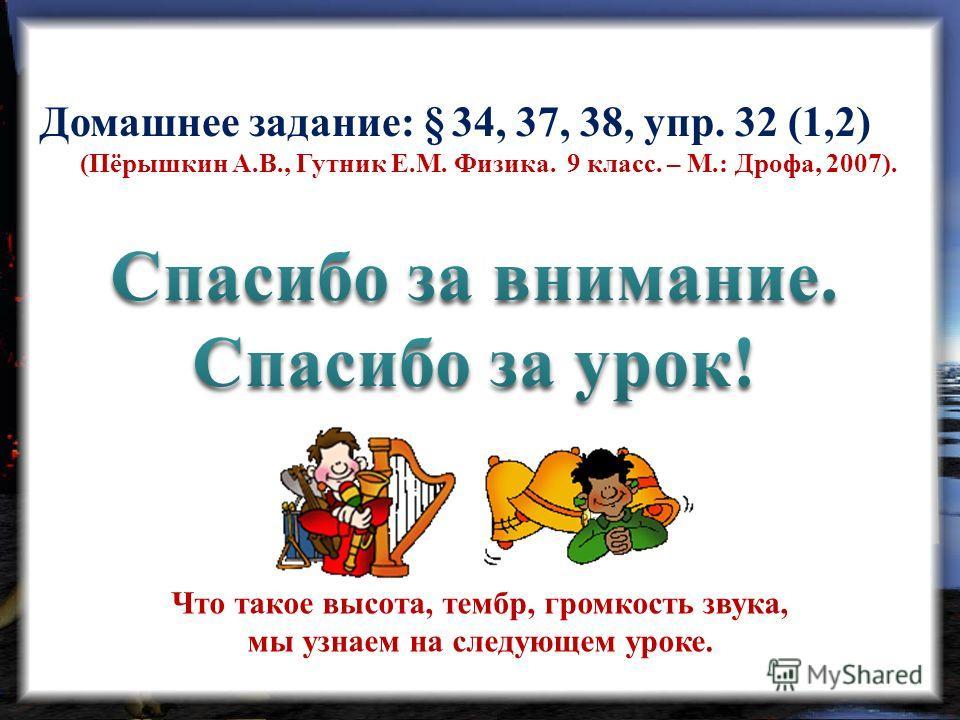 Домашнее задание: § 34, 37, 38, упр. 32 (1,2) (Пёрышкин А.В., Гутник Е.М. Физика. 9 класс. – М.: Дрофа, 2007). Что такое высота, тембр, громкость звука, мы узнаем на следующем уроке.