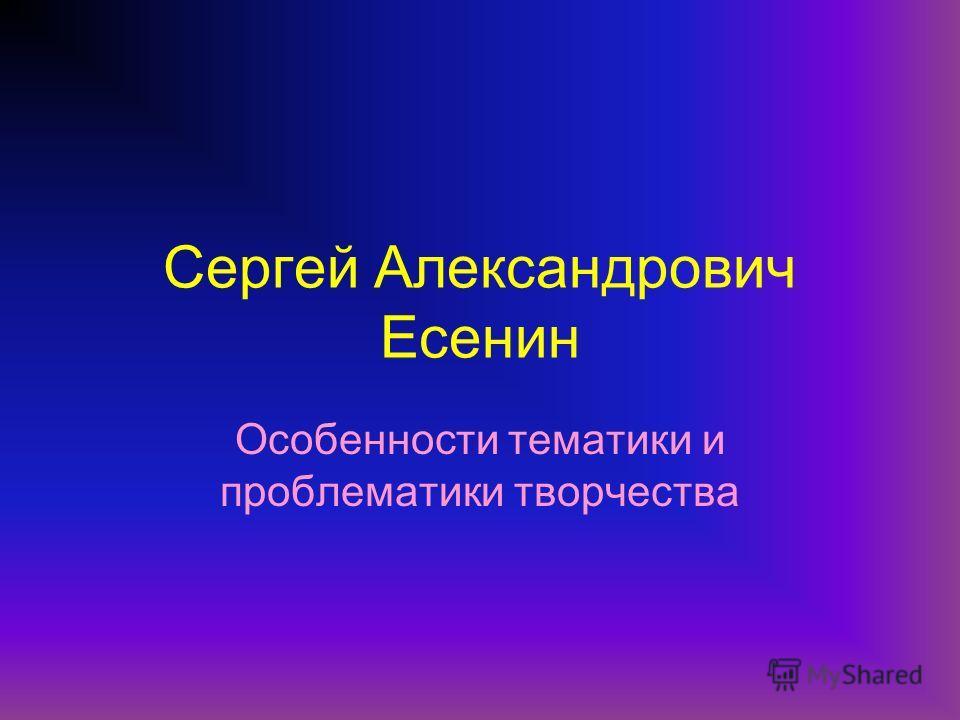 Сергей Александрович Есенин Особенности тематики и проблематики творчества