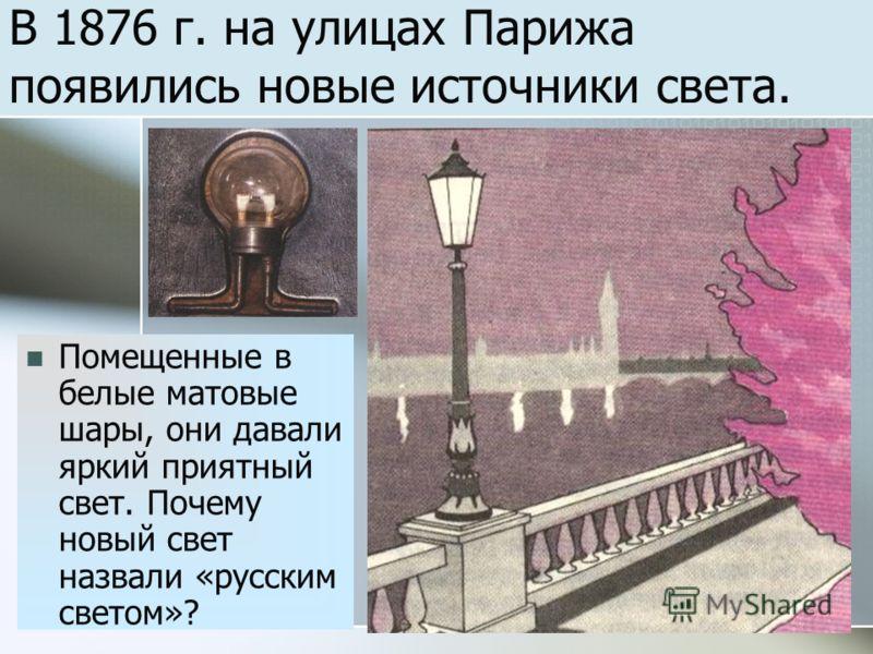 В 1876 г. на улицах Парижа появились новые источники света. Помещенные в белые матовые шары, они давали яркий приятный свет. Почему новый свет назвали «русским светом»?