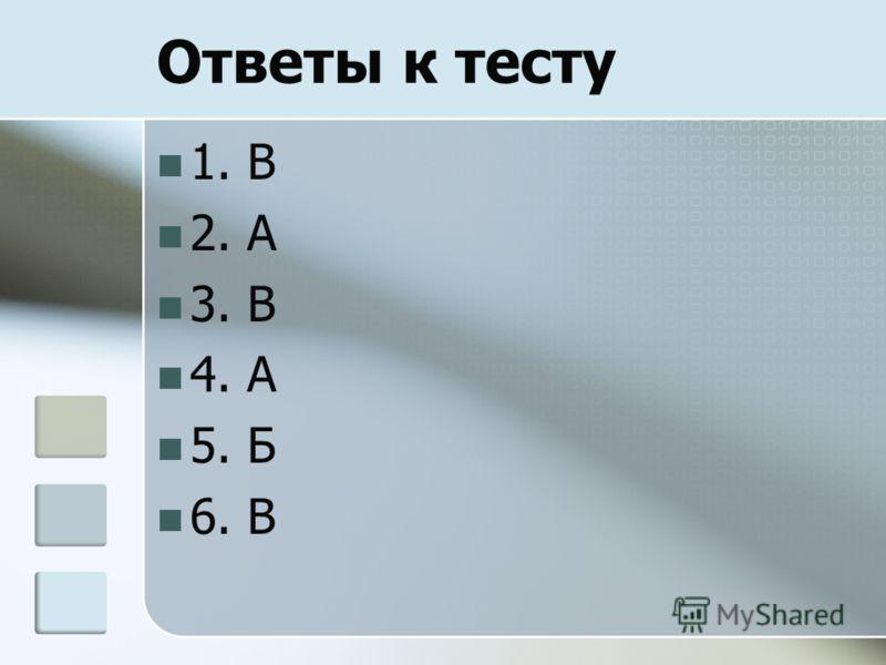 Ответы к тесту 1. В 2. А 3. В 4. А 5. Б 6. В