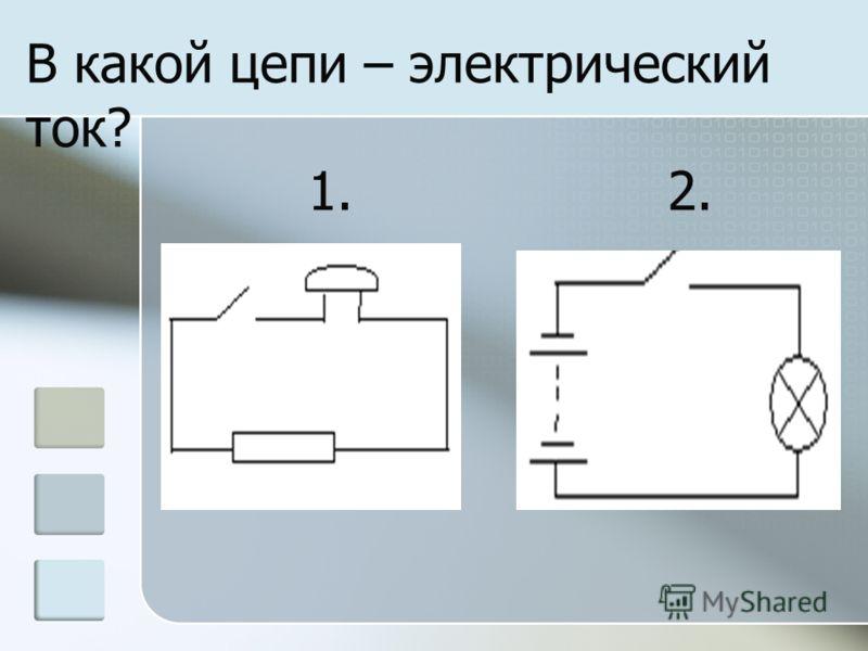В какой цепи – электрический ток? 1. 2.