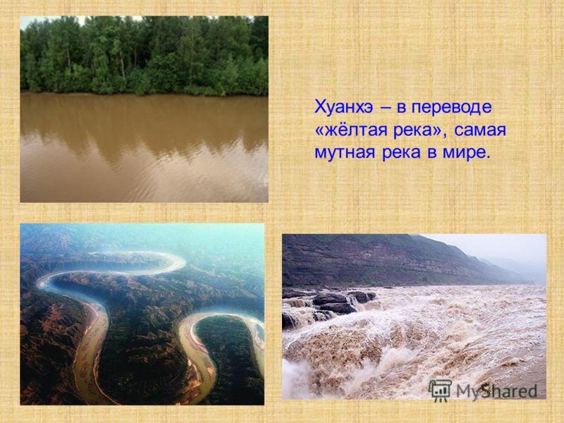 Хуанхэ – в переводе «жёлтая река», самая мутная река в мире.