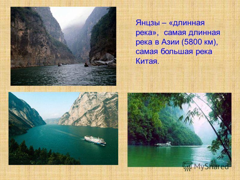 Янцзы – «длинная река», самая длинная река в Азии (5800 км), самая большая река Китая.