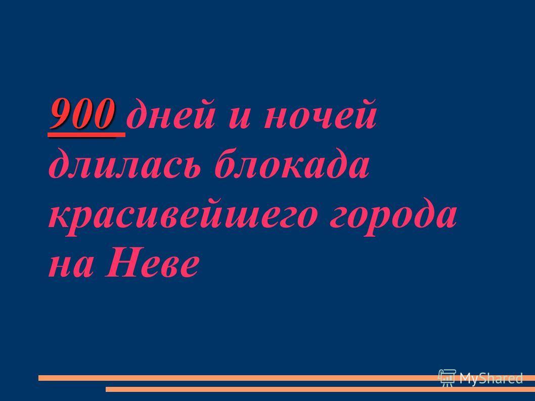 900 900 дней и ночей длилась блокада красивейшего города на Неве
