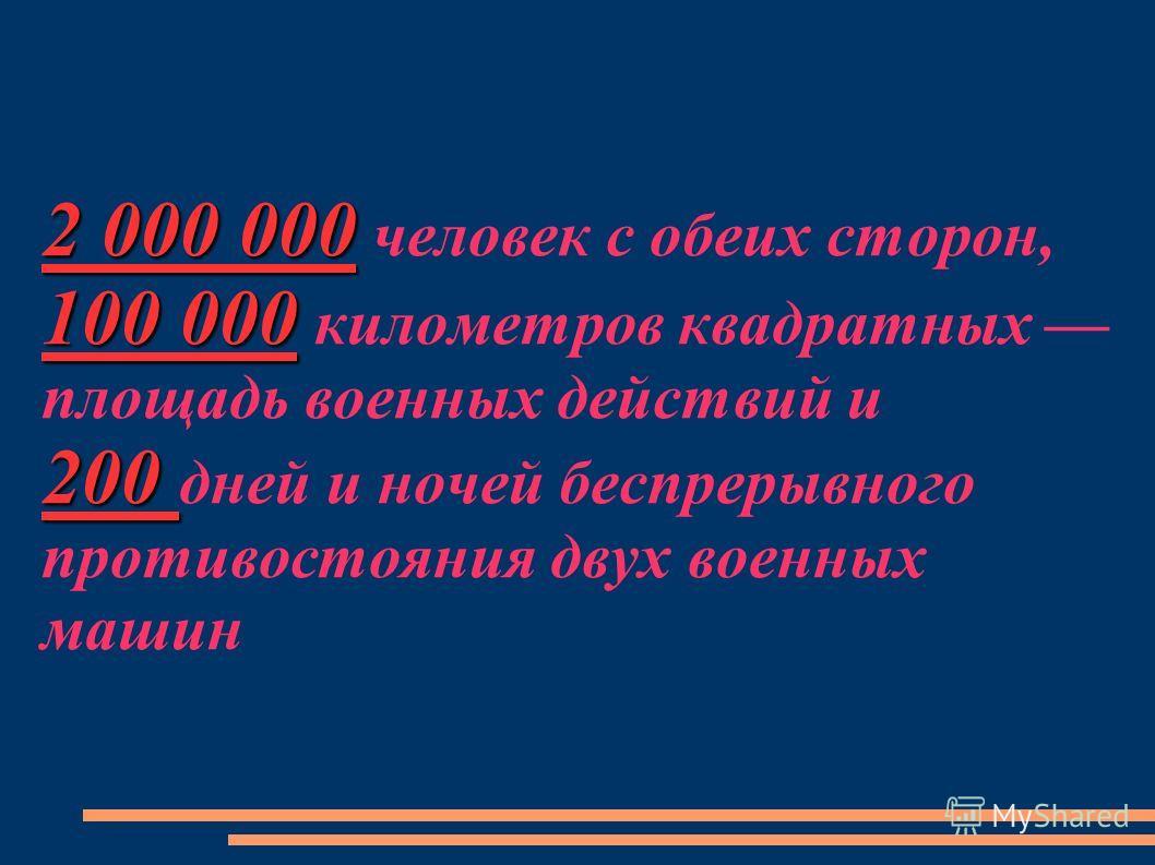 2 000 000 100 000 200 2 000 000 человек с обеих сторон, 100 000 километров квадратных площадь военных действий и 200 дней и ночей беспрерывного противостояния двух военных машин