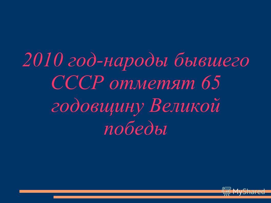 2010 год-народы бывшего СССР отметят 65 годовщину Великой победы