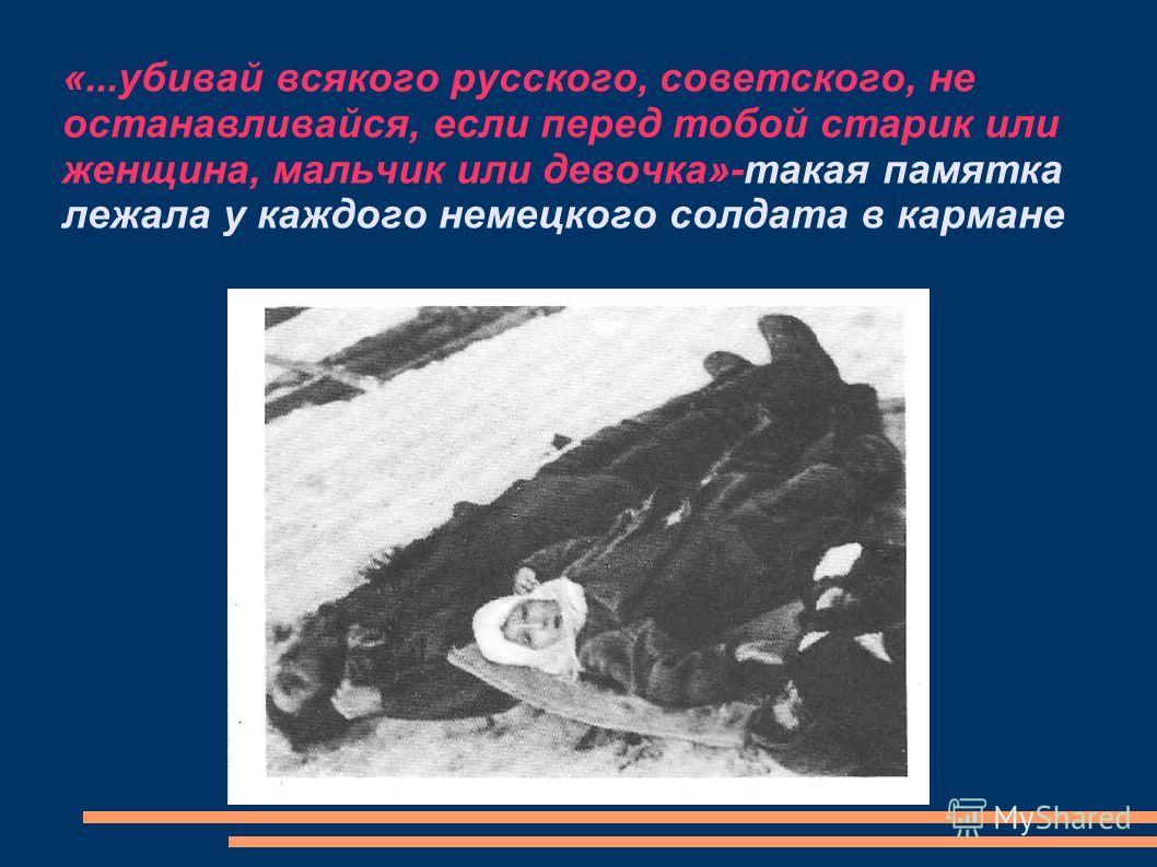 «...убивай всякого русского, советского, не останавливайся, если перед тобой старик или женщина, мальчик или девочка»-такая памятка лежала у каждого немецкого солдата в кармане