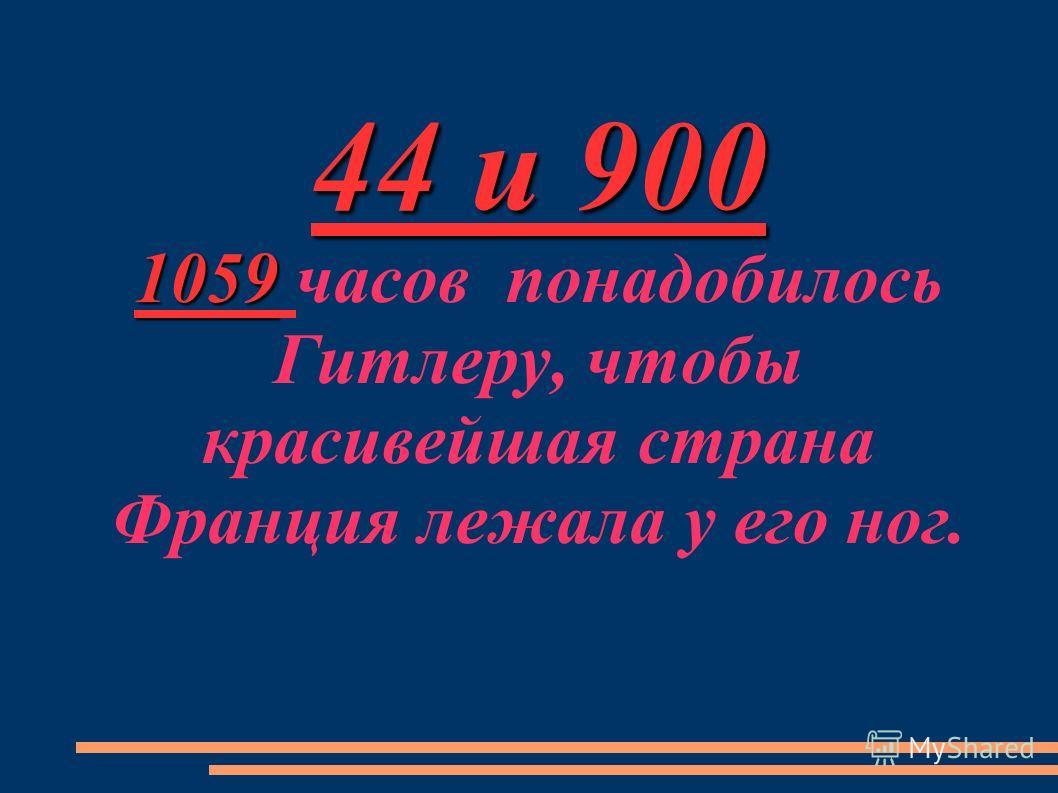 44 и 900 1059 44 и 900 1059 часов понадобилось Гитлеру, чтобы красивейшая страна Франция лежала у его ног.