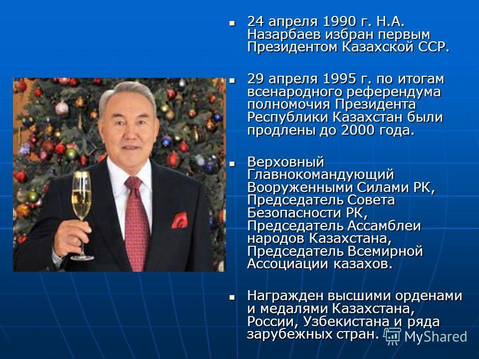 24 апреля 1990 г. Н.А. Назарбаев избран первым Президентом Казахской ССР. 24 апреля 1990 г. Н.А. Назарбаев избран первым Президентом Казахской ССР. 29 апреля 1995 г. по итогам всенародного референдума полномочия Президента Республики Казахстан были п
