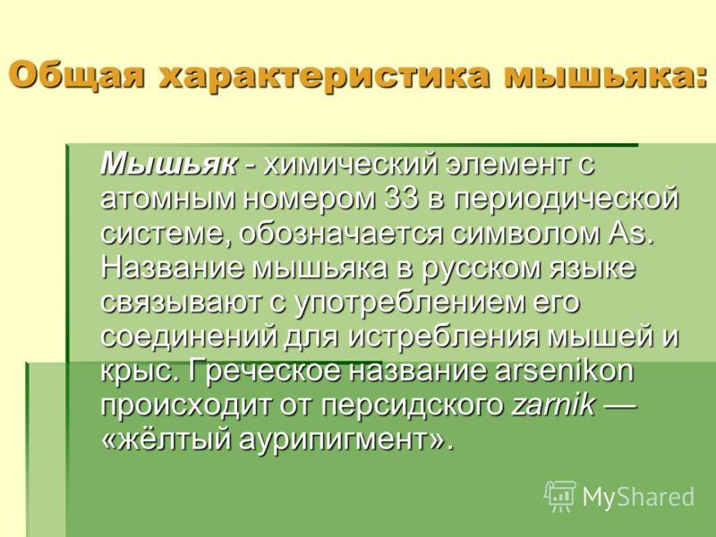 Общая характеристика мышьяка: Мышьяк - химический элемент с атомным номером 33 в периодической системе, обозначается символом As. Название мышьяка в русском языке связывают с употреблением его соединений для истребления мышей и крыс. Греческое назван