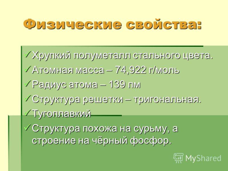 Физические свойства: Физические свойства: Хрупкий полуметалл стального цвета. Хрупкий полуметалл стального цвета. Атомная масса – 74,922 г/моль Атомная масса – 74,922 г/моль Радиус атома – 139 пм Радиус атома – 139 пм Структура решетки – тригональная