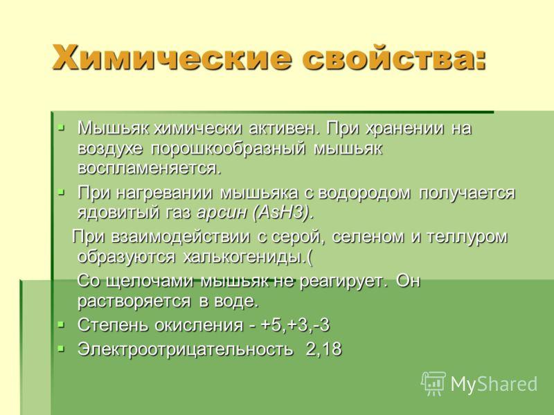 Химические свойства: Мышьяк химически активен. При хранении на воздухе порошкообразный мышьяк воспламеняется. Мышьяк химически активен. При хранении на воздухе порошкообразный мышьяк воспламеняется. При нагревании мышьяка с водородом получается ядови