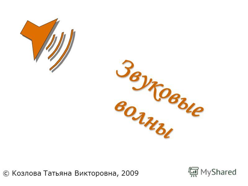 © Козлова Татьяна Викторовна, 2009 Звуковыеволны